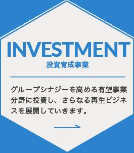 INVESTMENT 投資育成事業 グループシナジーを高める有望事業分野に投資し、さらなる再生ビジネスを展開していきます。